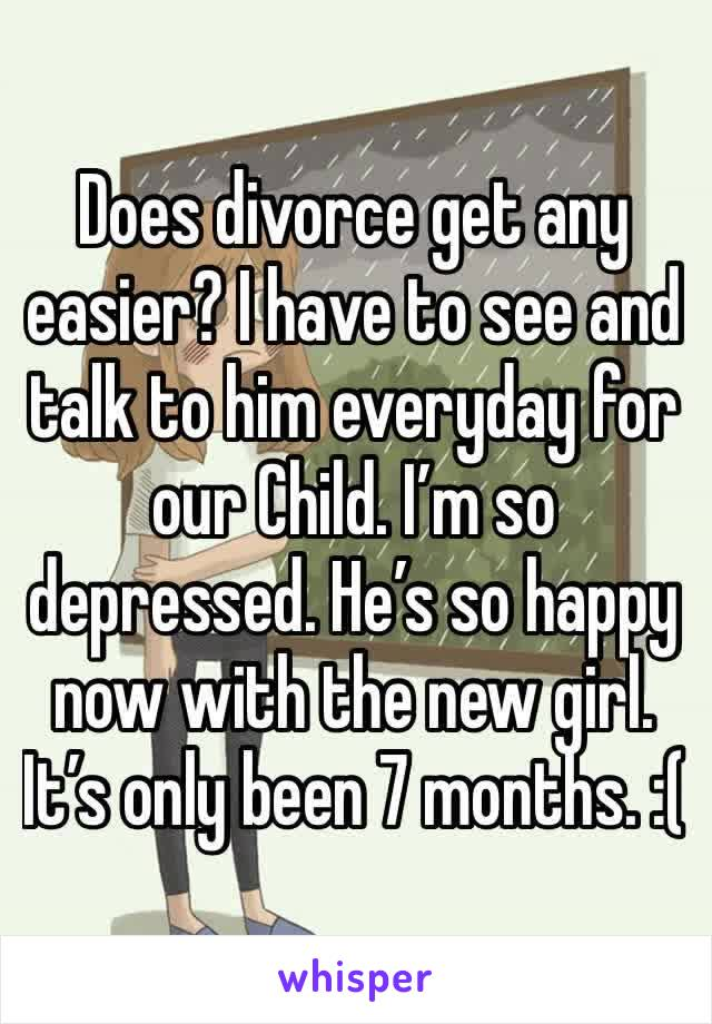 Does divorce get any easier? I have to see and talk to him everyday for our Child. I'm so depressed. He's so happy now with the new girl. It's only been 7 months. :(