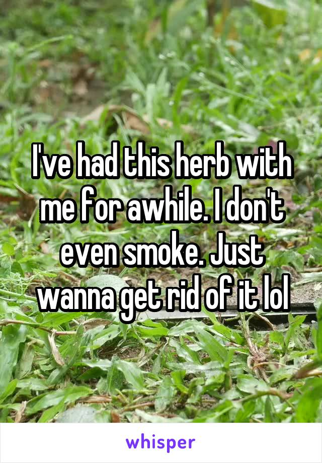 I've had this herb with me for awhile. I don't even smoke. Just wanna get rid of it lol
