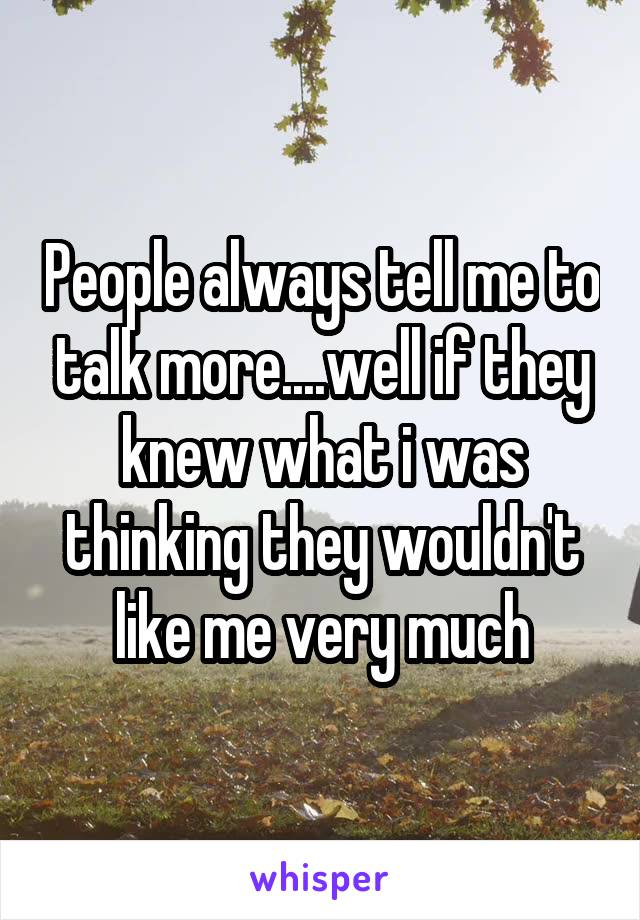 People always tell me to talk more....well if they knew what i was thinking they wouldn't like me very much