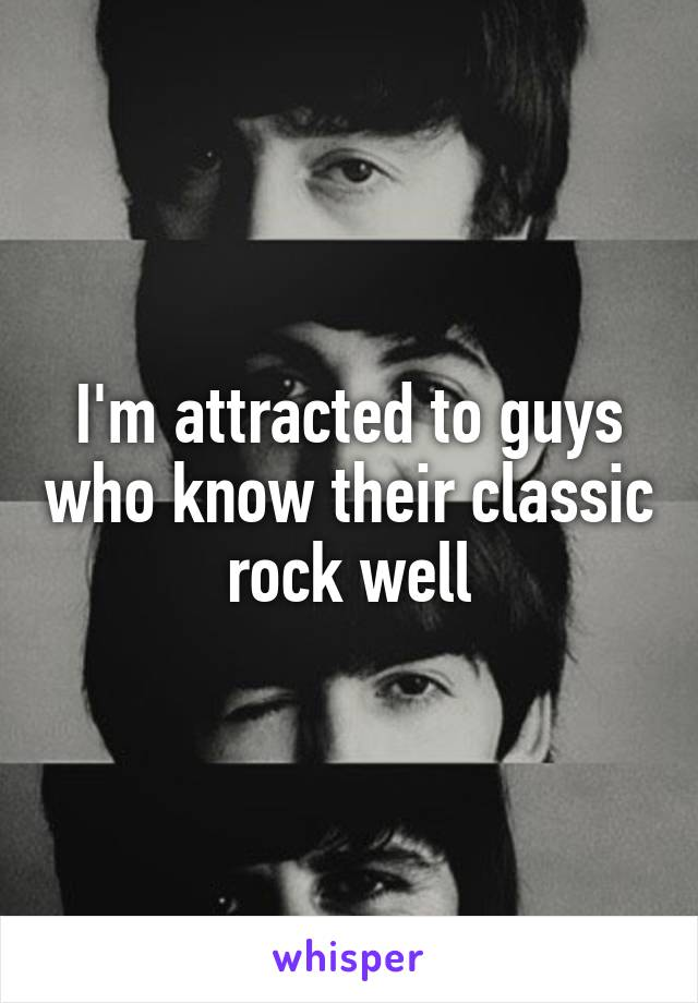 I'm attracted to guys who know their classic rock well
