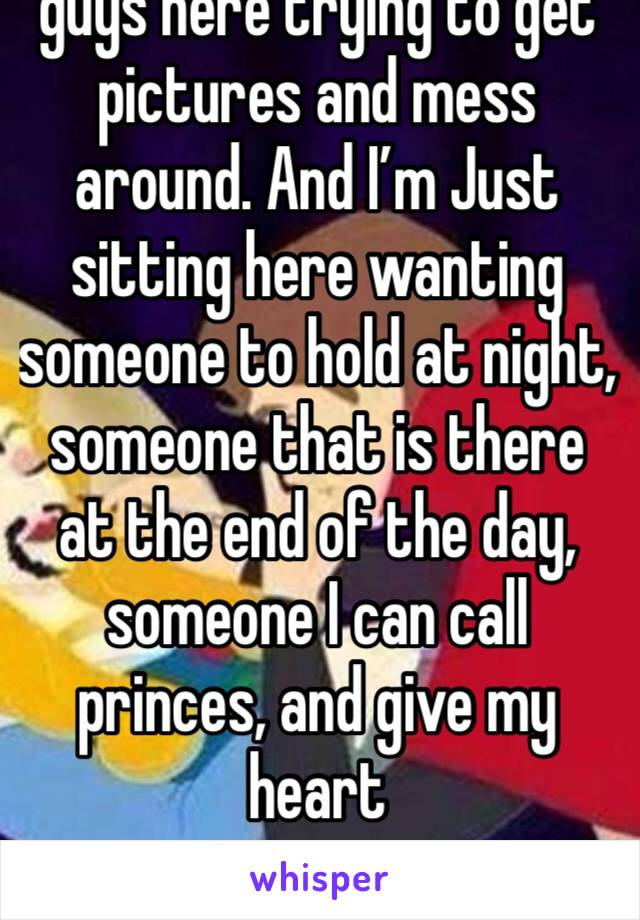 guys here trying to get pictures and mess around. And I'm Just sitting here wanting someone to hold at night, someone that is there at the end of the day, someone I can call princes, and give my heart