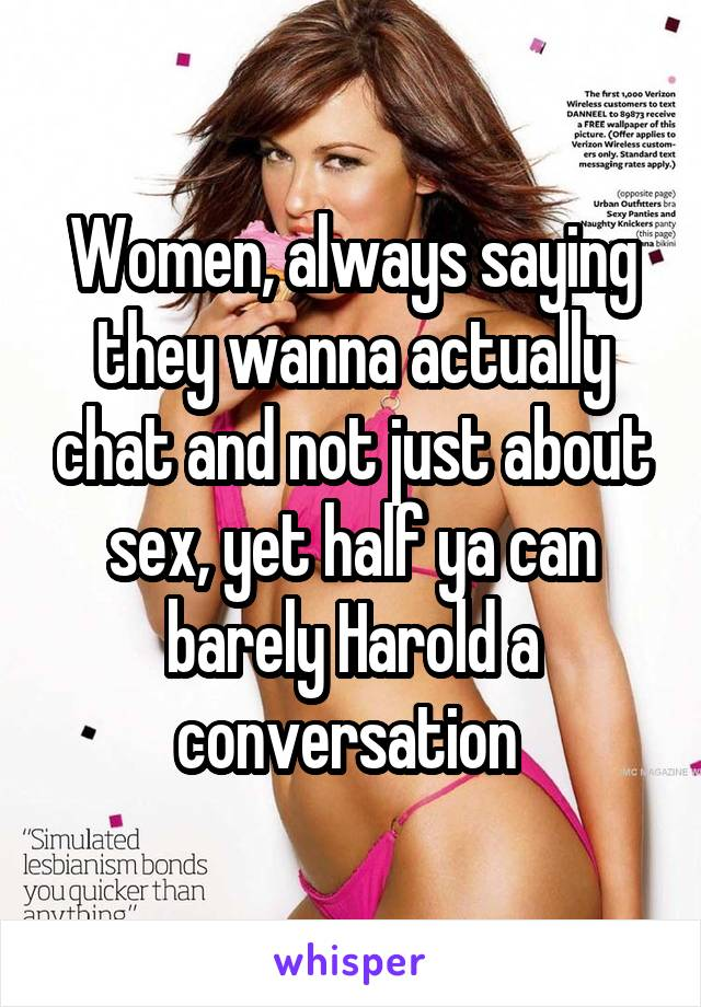 Women, always saying they wanna actually chat and not just about sex, yet half ya can barely Harold a conversation