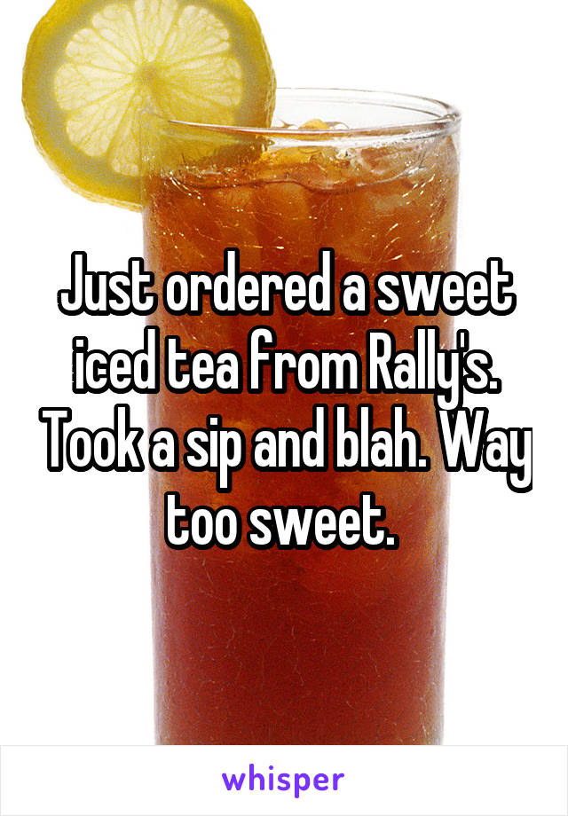 Just ordered a sweet iced tea from Rally's. Took a sip and blah. Way too sweet.