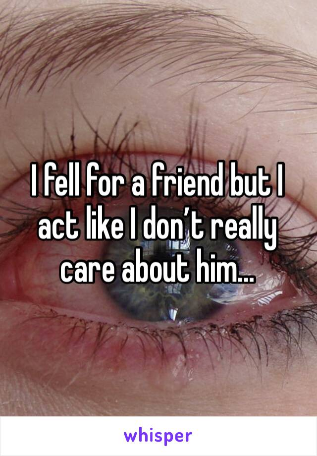 I fell for a friend but I act like I don't really care about him...
