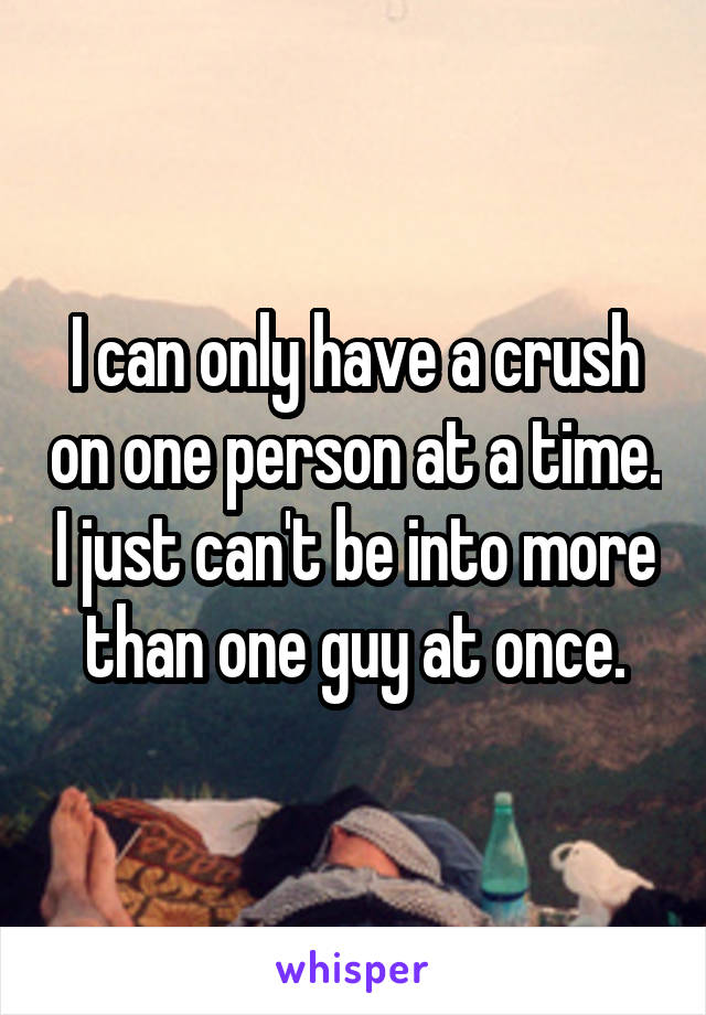 I can only have a crush on one person at a time. I just can't be into more than one guy at once.