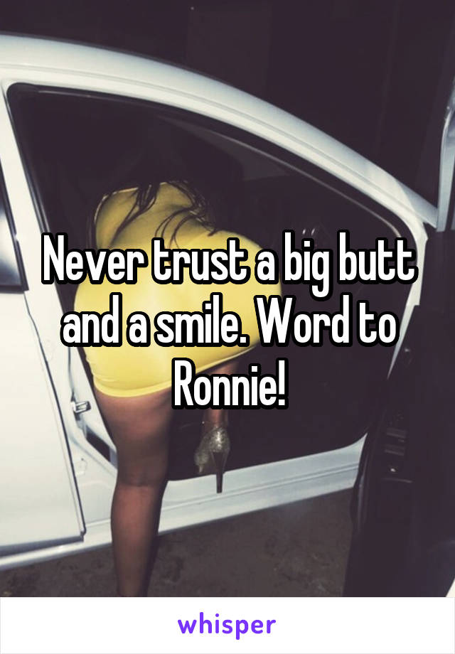Never trust a big butt and a smile. Word to Ronnie!