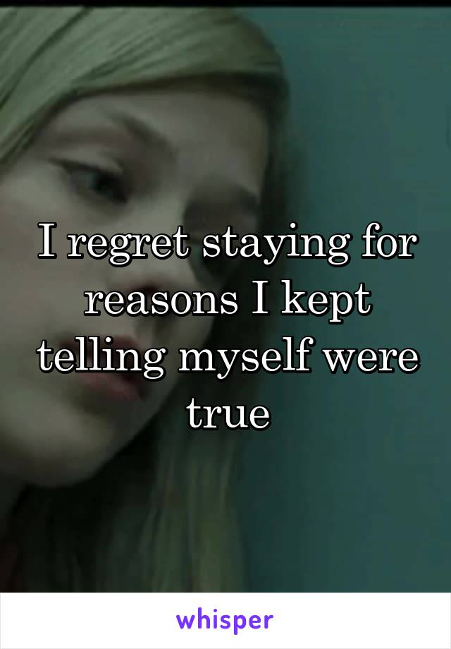 I regret staying for reasons I kept telling myself were true