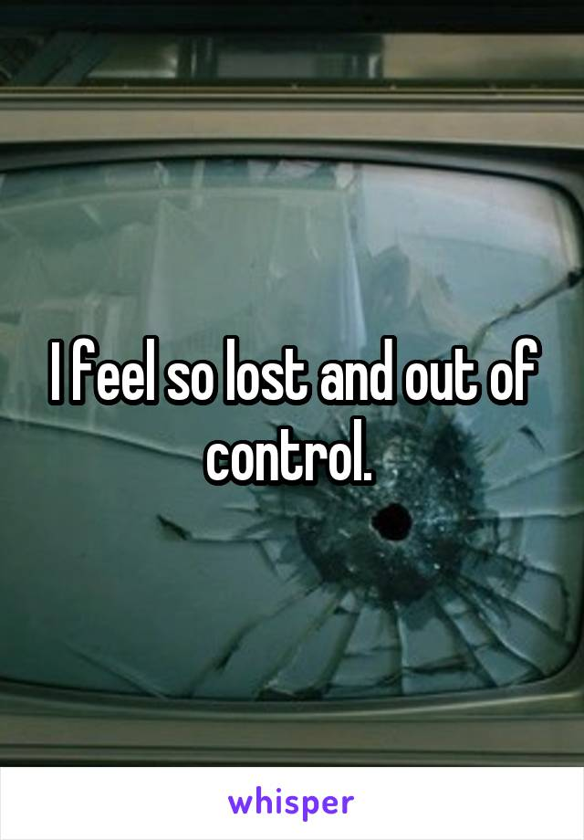 I feel so lost and out of control.