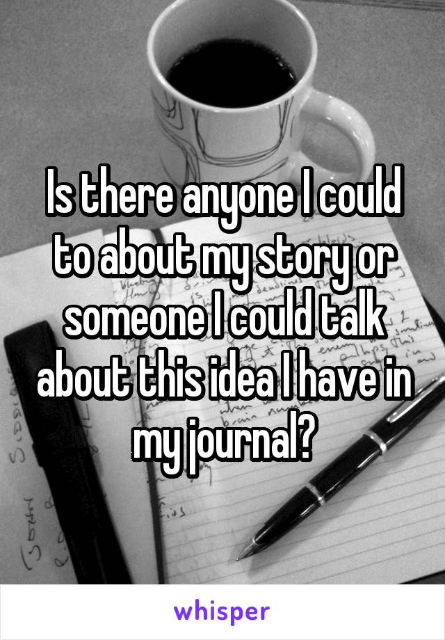 Is there anyone I could to about my story or someone I could talk about this idea I have in my journal?