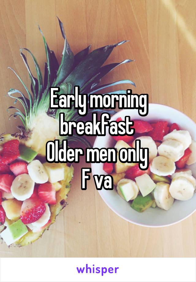 Early morning breakfast  Older men only  F va
