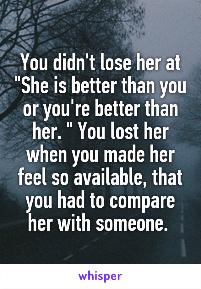 """You didn't lose her at """"She is better than you or you're better than her. """" You lost her when you made her feel so available, that you had to compare her with someone."""