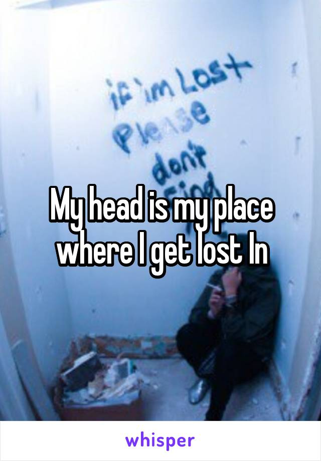 My head is my place where I get lost In