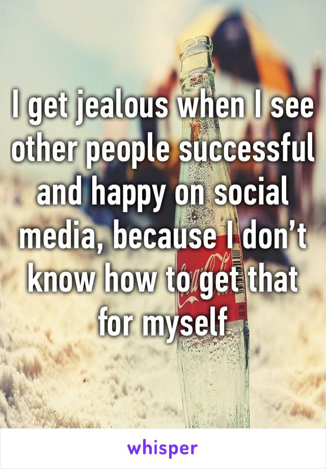 I get jealous when I see other people successful and happy on social media, because I don't know how to get that for myself