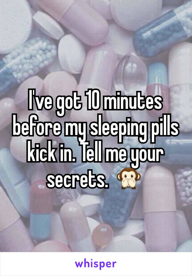 I've got 10 minutes before my sleeping pills kick in. Tell me your secrets. 🙊
