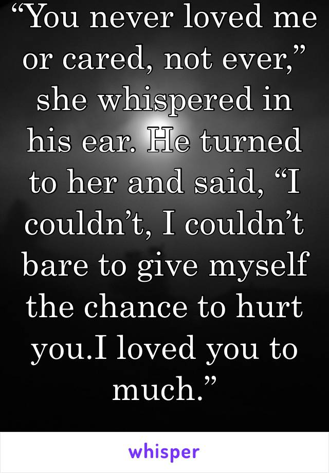 """You never loved me or cared, not ever,"" she whispered in his ear. He turned to her and said, ""I couldn't, I couldn't bare to give myself the chance to hurt you.I loved you to much."""
