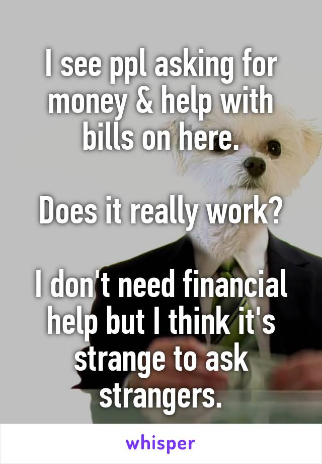 I see ppl asking for money & help with bills on here.  Does it really work?  I don't need financial help but I think it's strange to ask strangers.