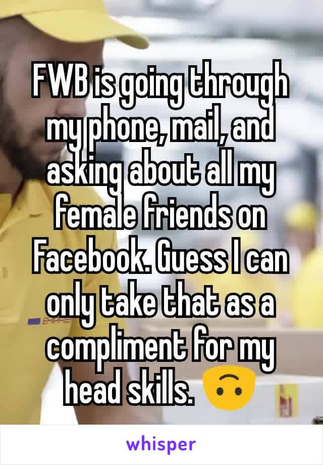 FWB is going through my phone, mail, and asking about all my female friends on Facebook. Guess I can only take that as a compliment for my head skills. 🙃