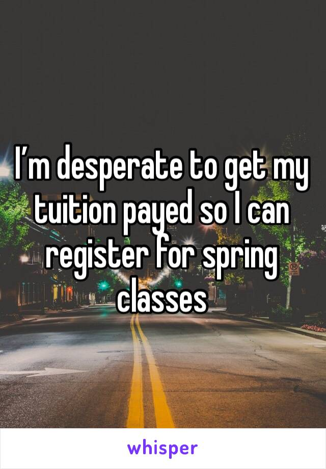 I'm desperate to get my tuition payed so I can register for spring classes