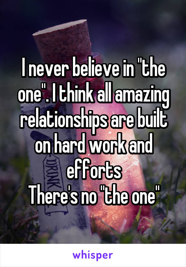 "I never believe in ""the one"". I think all amazing relationships are built on hard work and efforts There's no ""the one"""