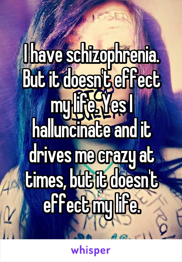 I have schizophrenia. But it doesn't effect my life. Yes I halluncinate and it drives me crazy at times, but it doesn't effect my life.