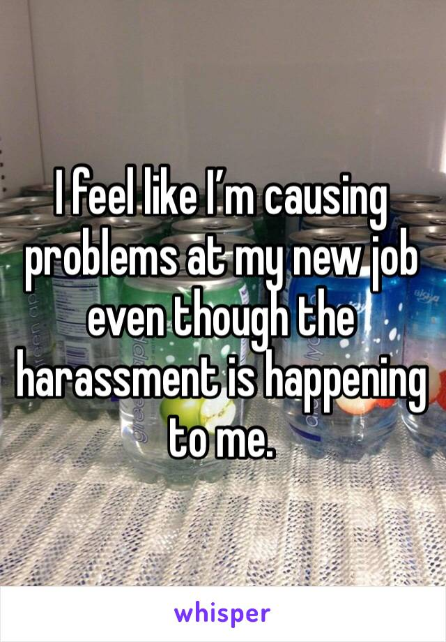 I feel like I'm causing problems at my new job even though the harassment is happening to me.