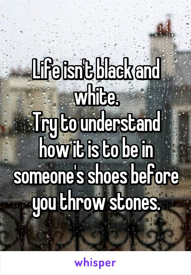 Life isn't black and white. Try to understand how it is to be in someone's shoes before you throw stones.