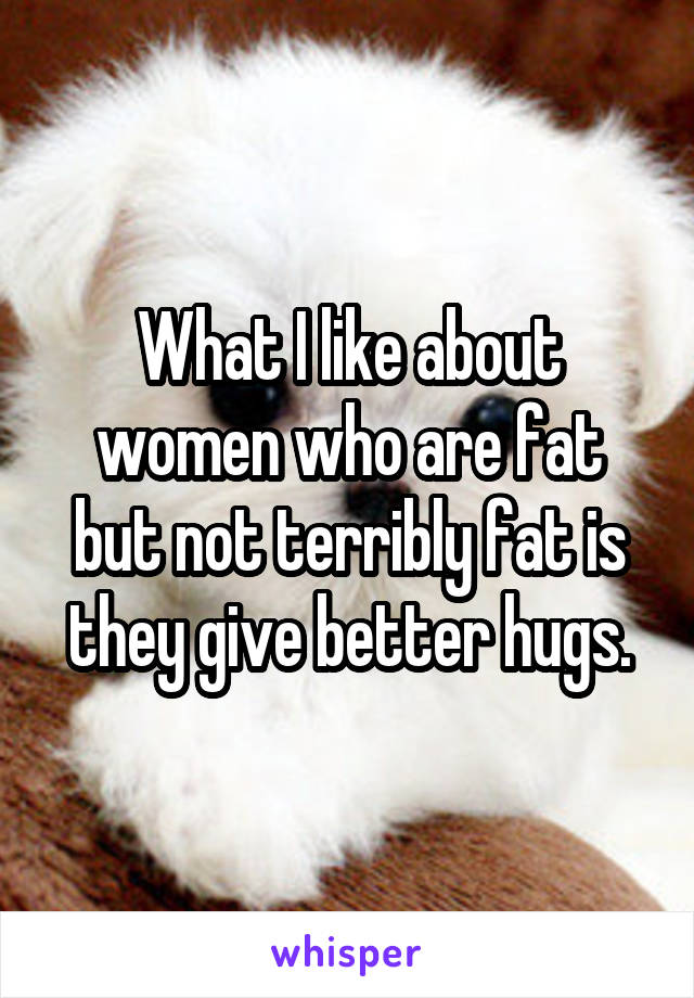 What I like about women who are fat but not terribly fat is they give better hugs.