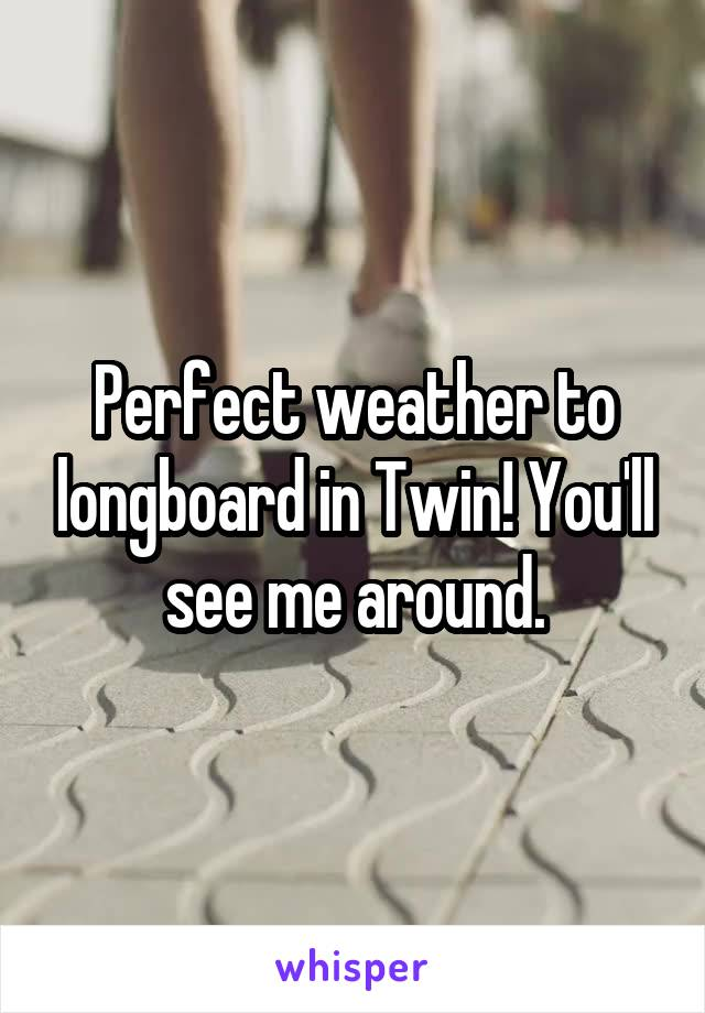 Perfect weather to longboard in Twin! You'll see me around.