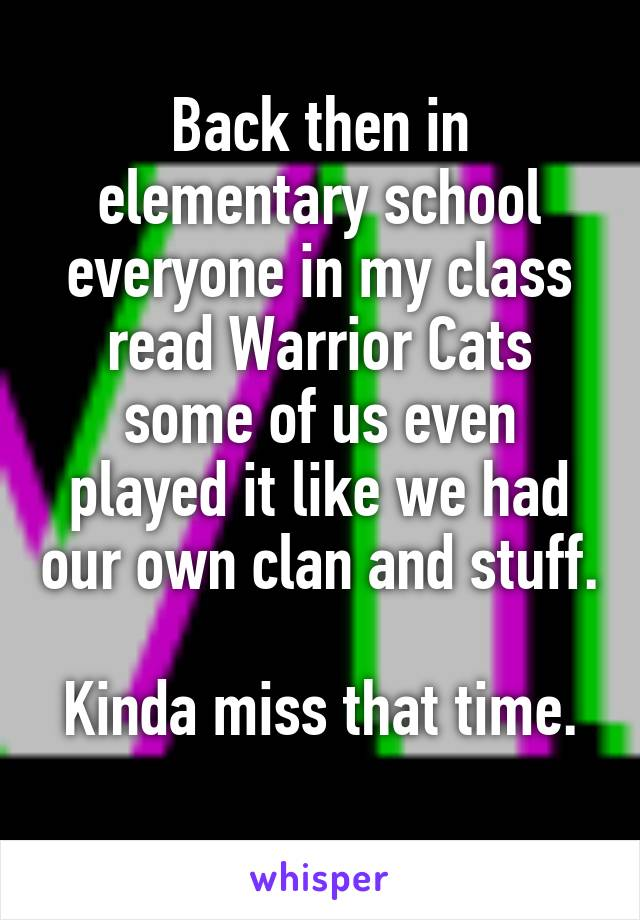 Back then in elementary school everyone in my class read Warrior Cats some of us even played it like we had our own clan and stuff.   Kinda miss that time.