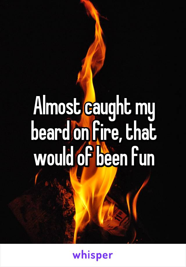 Almost caught my beard on fire, that would of been fun