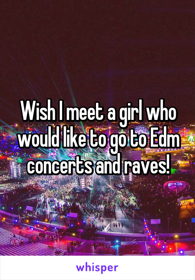 Wish I meet a girl who would like to go to Edm concerts and raves!