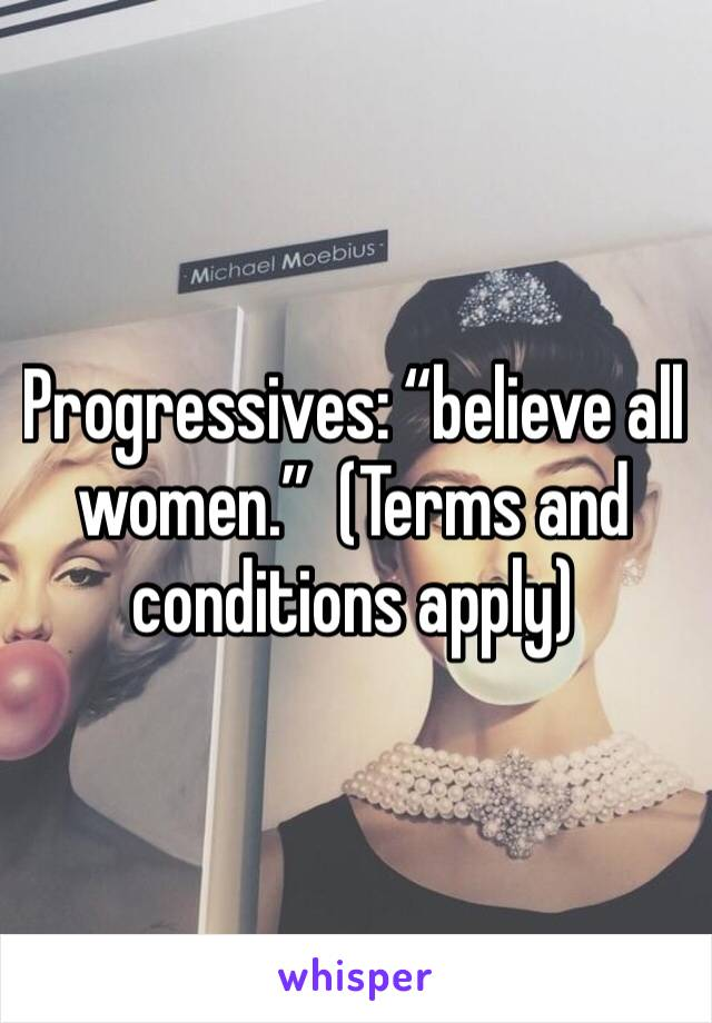 "Progressives: ""believe all women.""  (Terms and conditions apply)"