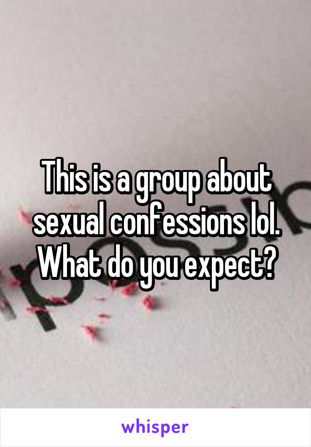 This is a group about sexual confessions lol. What do you expect?