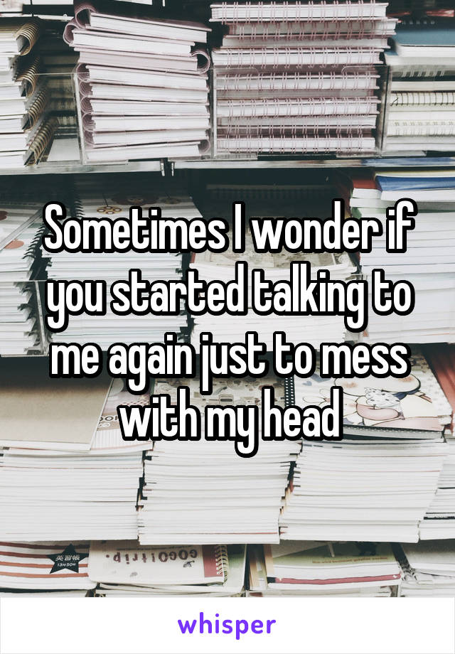 Sometimes I wonder if you started talking to me again just to mess with my head