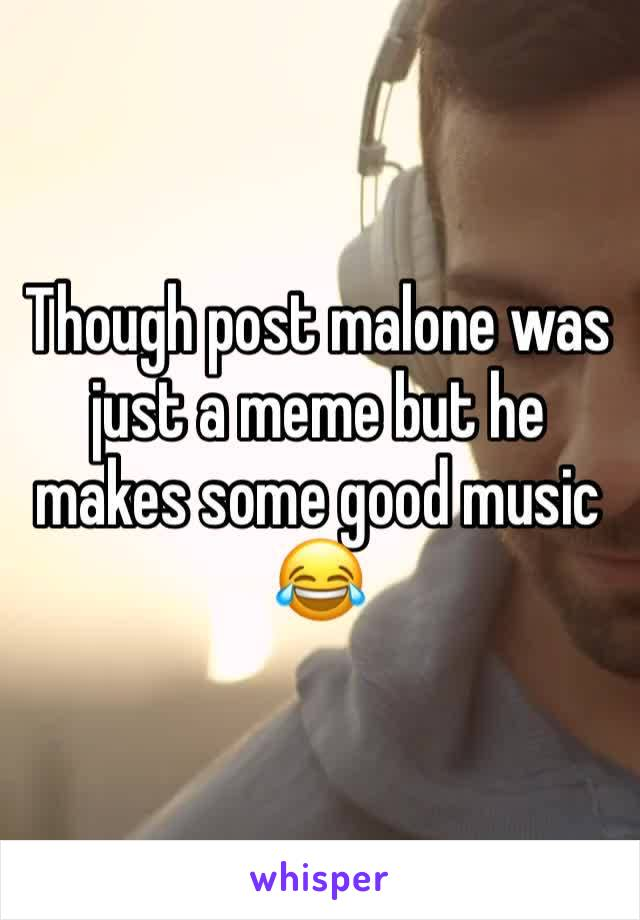 Though post malone was just a meme but he makes some good music 😂