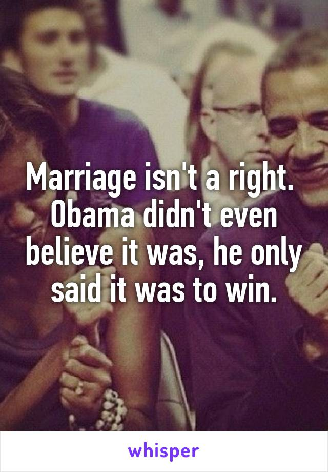 Marriage isn't a right.  Obama didn't even believe it was, he only said it was to win.