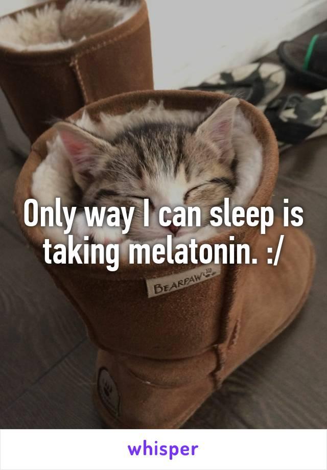 Only way I can sleep is taking melatonin. :/