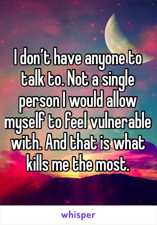 I don't have anyone to talk to. Not a single person I would allow myself to feel vulnerable with. And that is what kills me the most.
