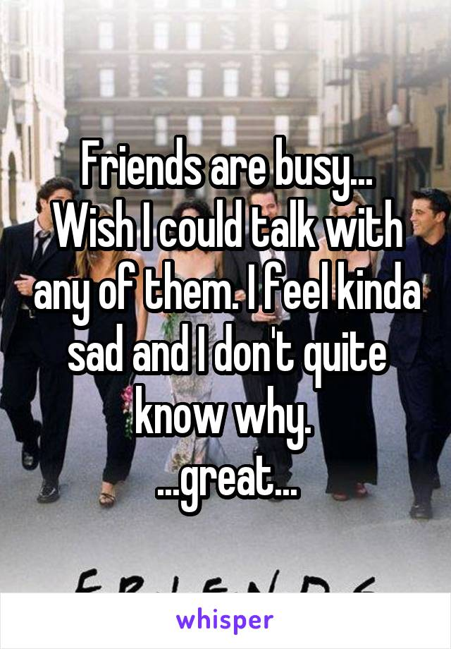 Friends are busy... Wish I could talk with any of them. I feel kinda sad and I don't quite know why.  ...great...