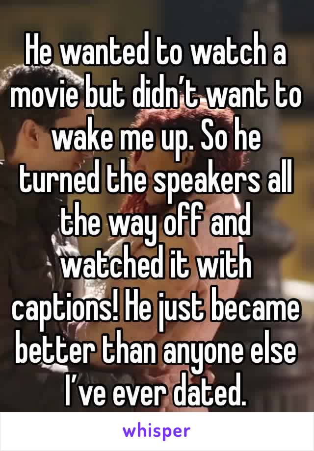 He wanted to watch a movie but didn't want to wake me up. So he turned the speakers all the way off and watched it with captions! He just became better than anyone else I've ever dated.