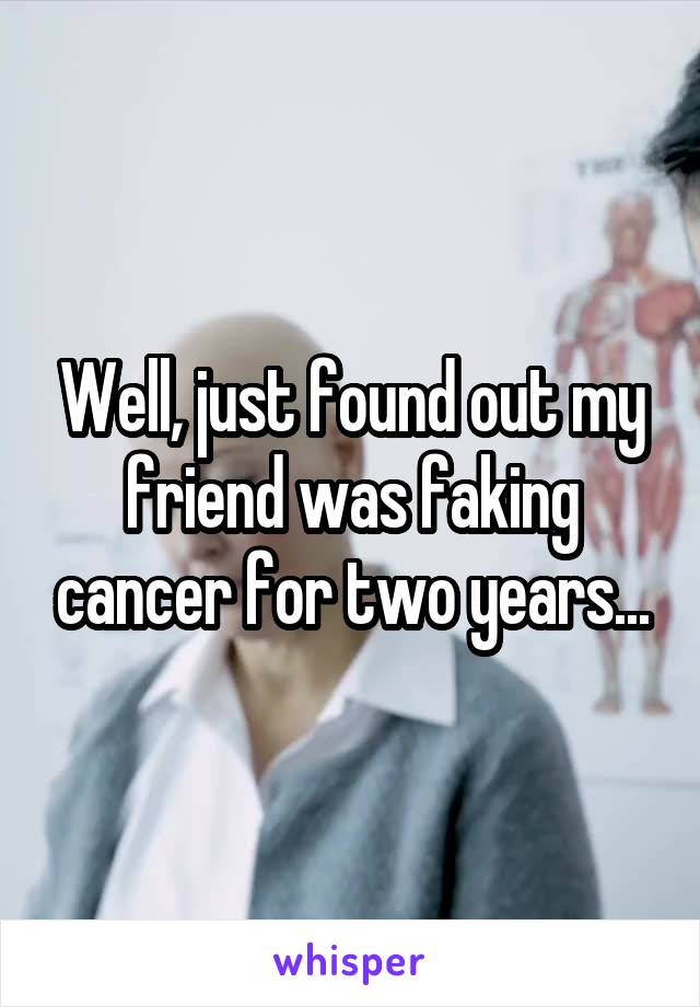 Well, just found out my friend was faking cancer for two years...