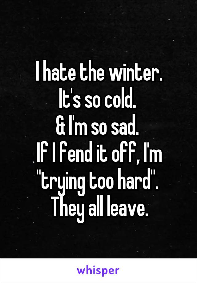 "I hate the winter. It's so cold.  & I'm so sad.  If I fend it off, I'm ""trying too hard"".  They all leave."