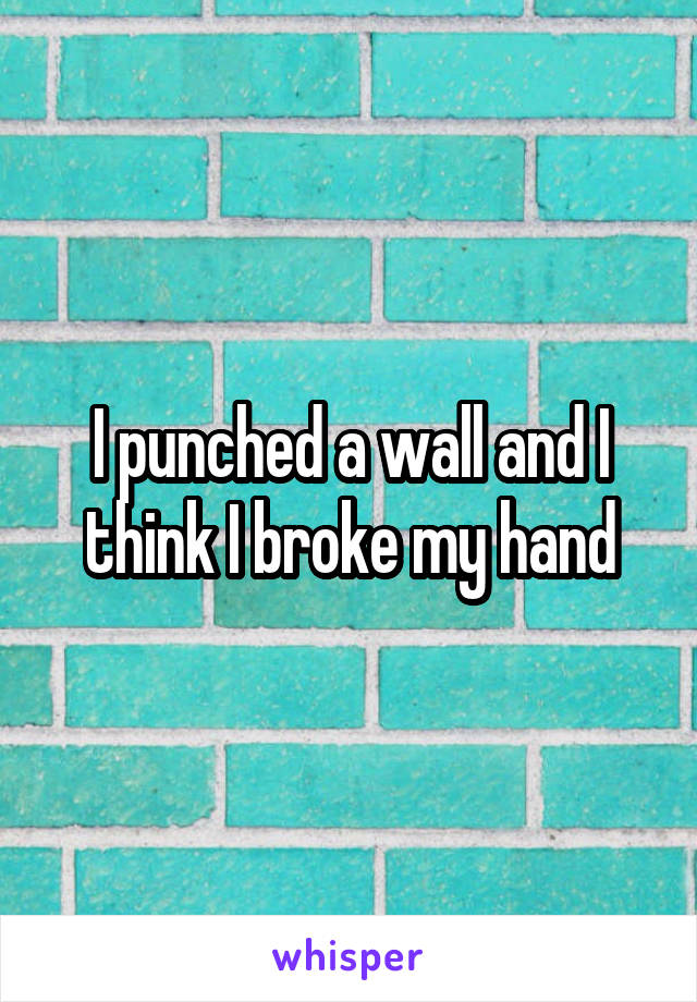 I punched a wall and I think I broke my hand