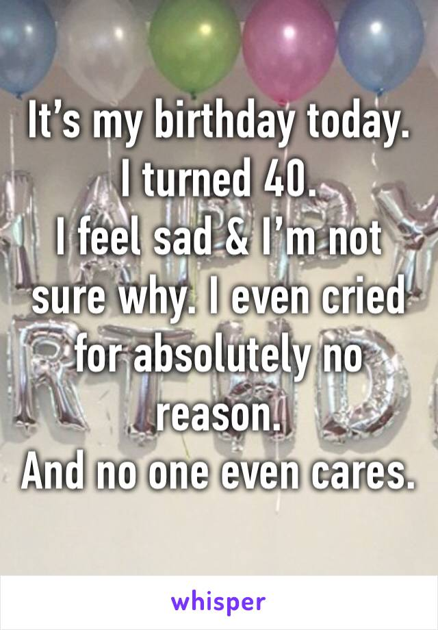 It's my birthday today.  I turned 40.  I feel sad & I'm not sure why. I even cried for absolutely no reason.  And no one even cares.