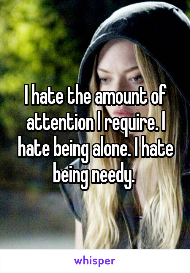 I hate the amount of attention I require. I hate being alone. I hate being needy.