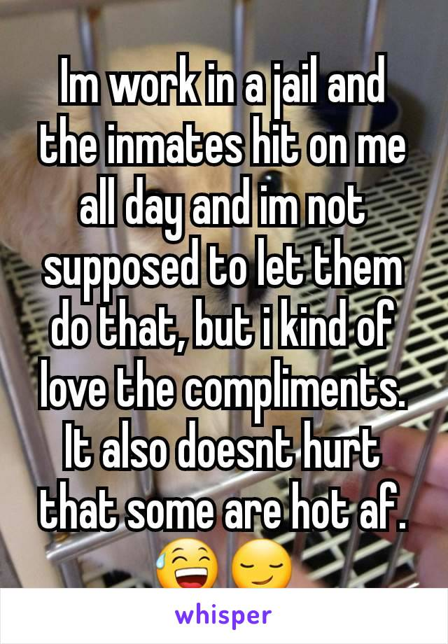 Im work in a jail and the inmates hit on me all day and im not supposed to let them do that, but i kind of love the compliments. It also doesnt hurt that some are hot af. 😅😏