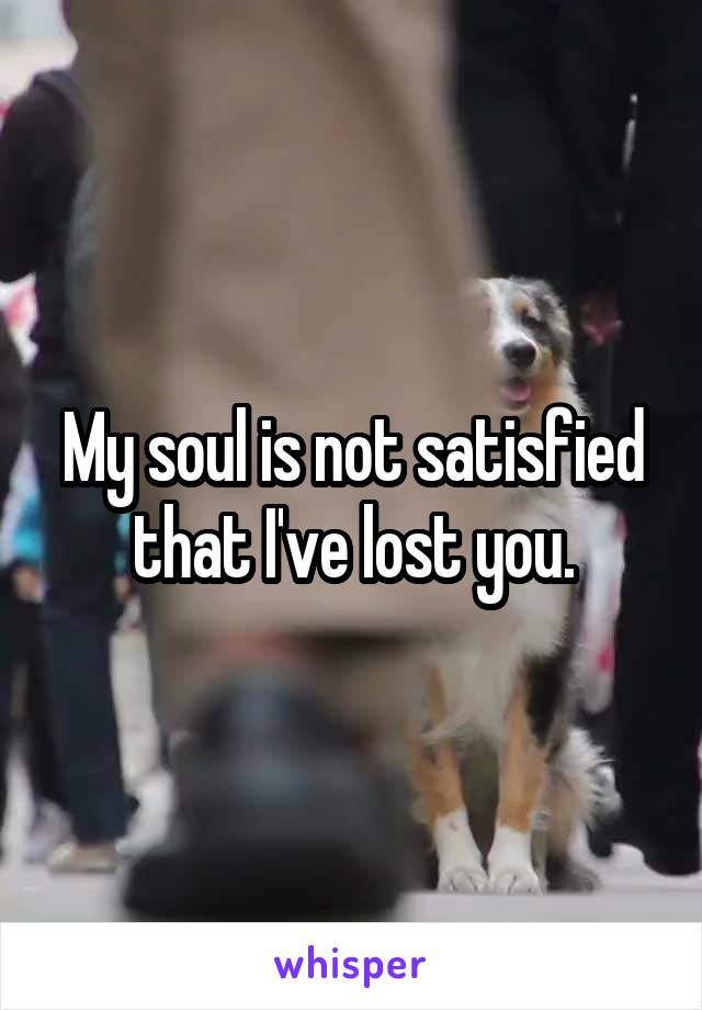 My soul is not satisfied that I've lost you.
