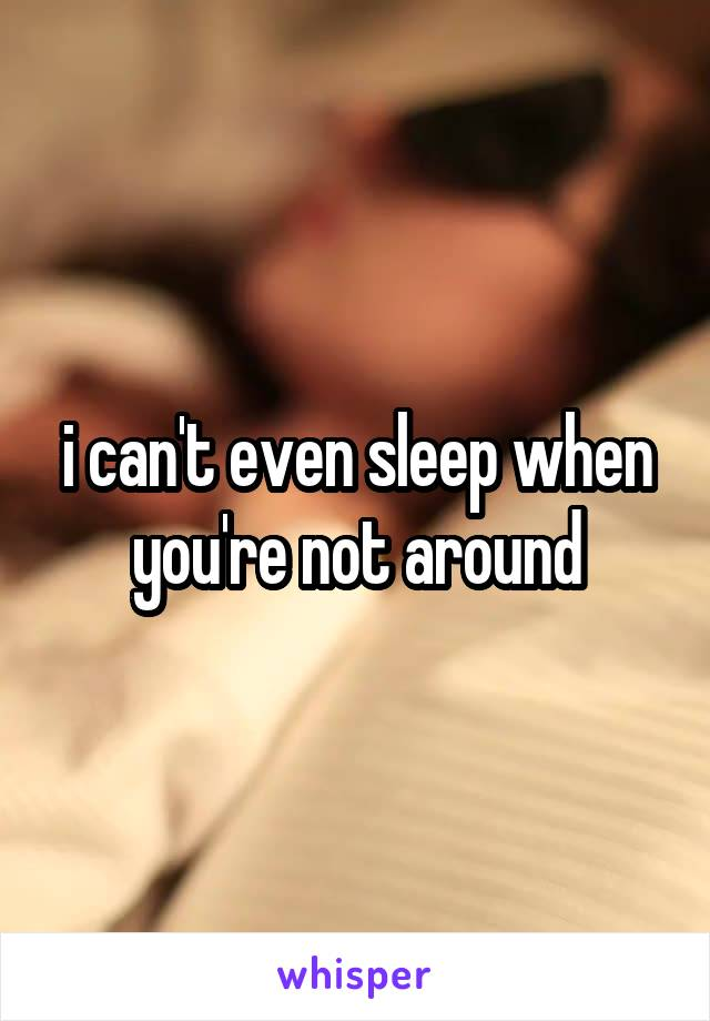 i can't even sleep when you're not around