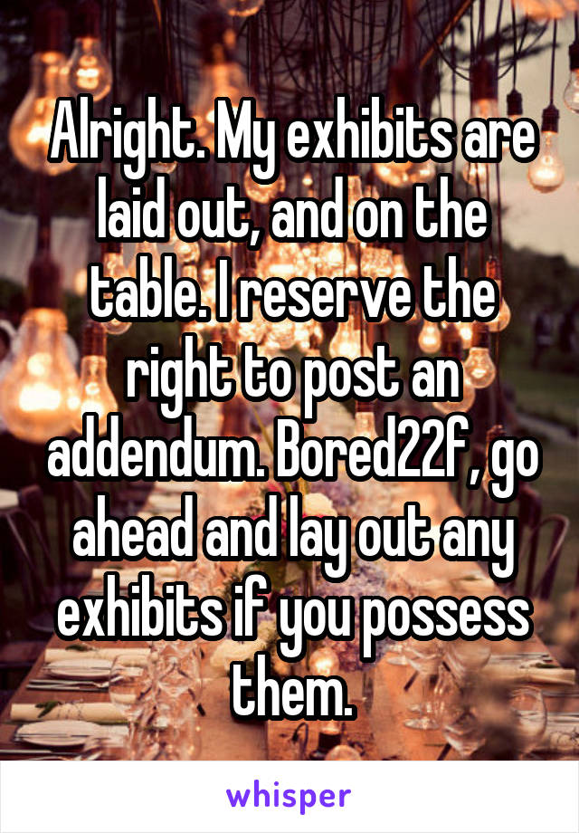 Alright. My exhibits are laid out, and on the table. I reserve the right to post an addendum. Bored22f, go ahead and lay out any exhibits if you possess them.