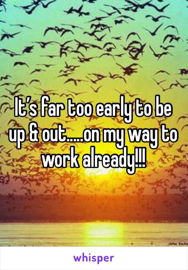 It's far too early to be up & out.....on my way to work already!!!